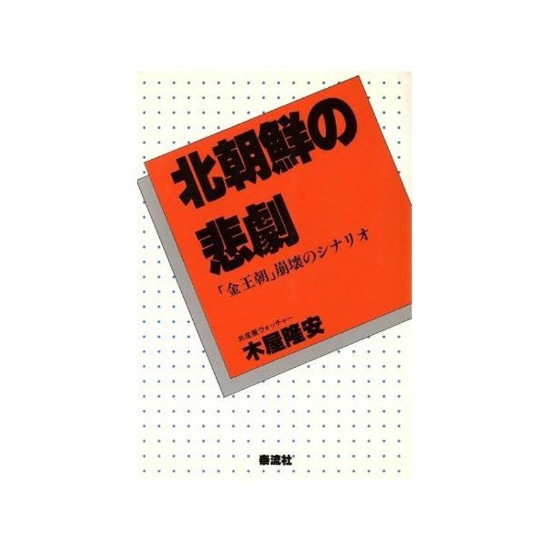北朝鮮の悲劇 「金王朝」崩壊のシナリオ/木屋隆安【著】 通販 LINE ...