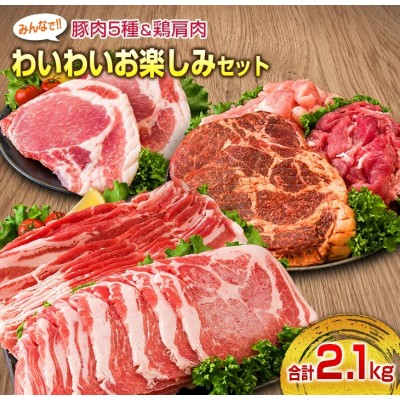 豚肉5種&鶏肩肉みんなでわいわいお楽しみセット(合計2.1kg)