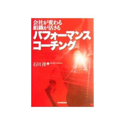 パフォーマンス・コーチング 会社が変わる・組織が活きる/石川洋(著者)
