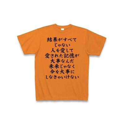 結果がすべてじゃない人を愛して愛された記憶が大事なんだ未来じゃなく今を大事にしなきゃいけない Tシャツ(オレンジ)