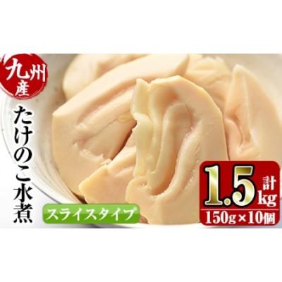 i418 九州産 たけのこ水煮スライス(150g×10個・計1.5kg)【スーパーよしだ】