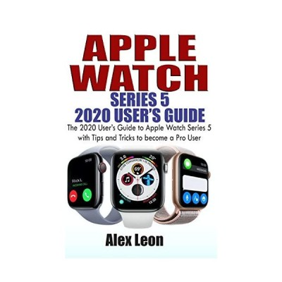 APPLE WATCH SERIES 5 2020 USER'S GUIDE: The 2020 User's Guide to Apple Watc