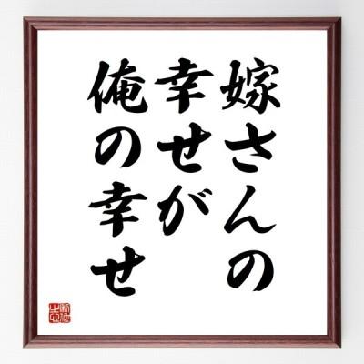 書道色紙/名言『嫁さんの幸せが、俺の幸せ』額付き/受注後直筆