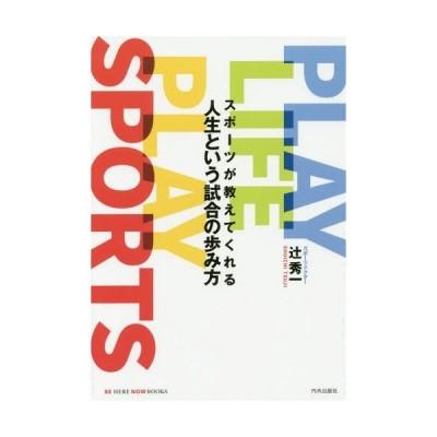 [本/雑誌]/スポーツが教えてくれる人生という試合の歩み方 PLAY LIFE PLAY SPORTS (BE HERE NOW BOOKS)/辻秀一